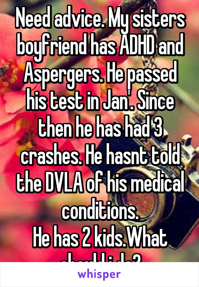 Need advice. My sisters boyfriend has ADHD and Aspergers. He passed his test in Jan'. Since then he has had 3 crashes. He hasnt told the DVLA of his medical conditions. He has 2 kids.What should i do?