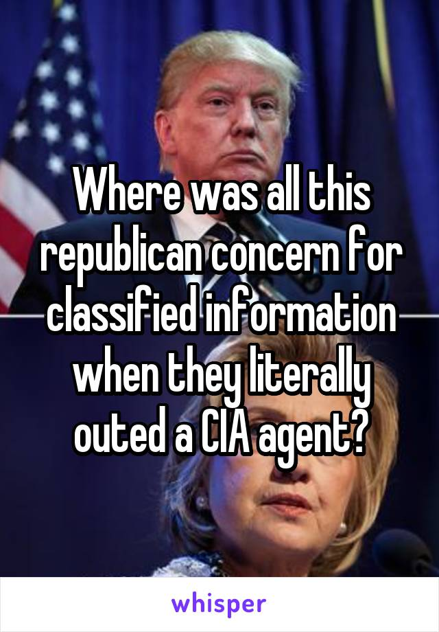 Where was all this republican concern for classified information when they literally outed a CIA agent?