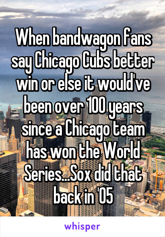 When bandwagon fans say Chicago Cubs better win or else it would've been over 100 years since a Chicago team has won the World Series...Sox did that back in '05