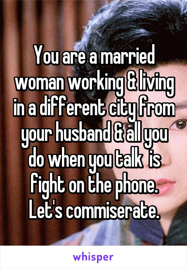 You are a married woman working & living in a different city from your husband & all you do when you talk  is fight on the phone. Let's commiserate.