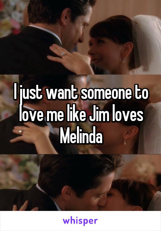 I just want someone to love me like Jim loves Melinda