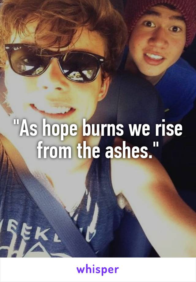 """""""As hope burns we rise from the ashes."""""""