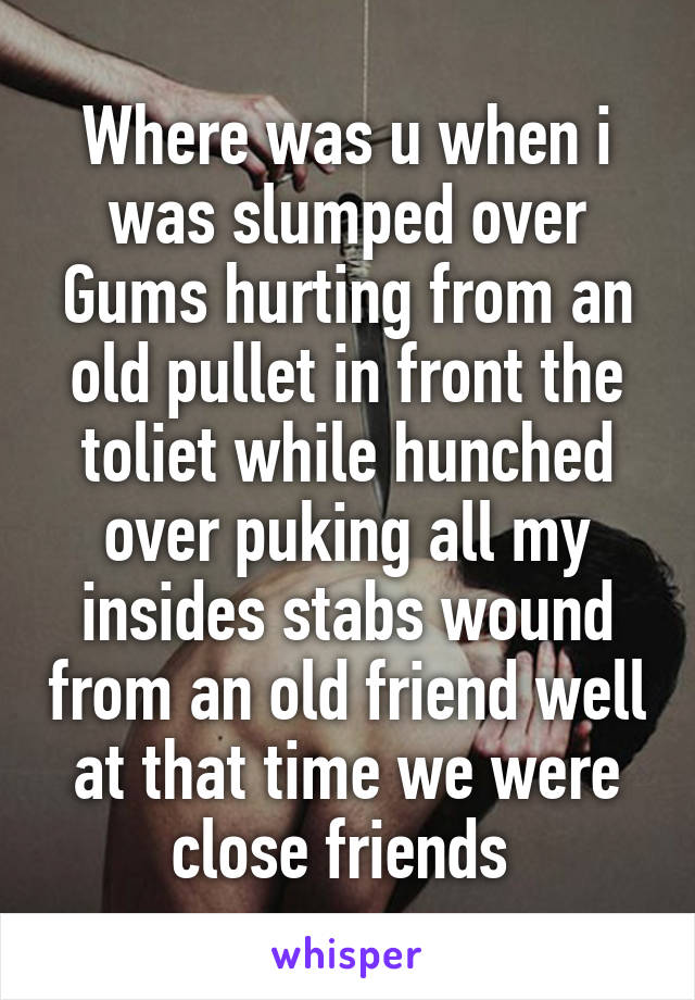 Where was u when i was slumped over Gums hurting from an old pullet in front the toliet while hunched over puking all my insides stabs wound from an old friend well at that time we were close friends