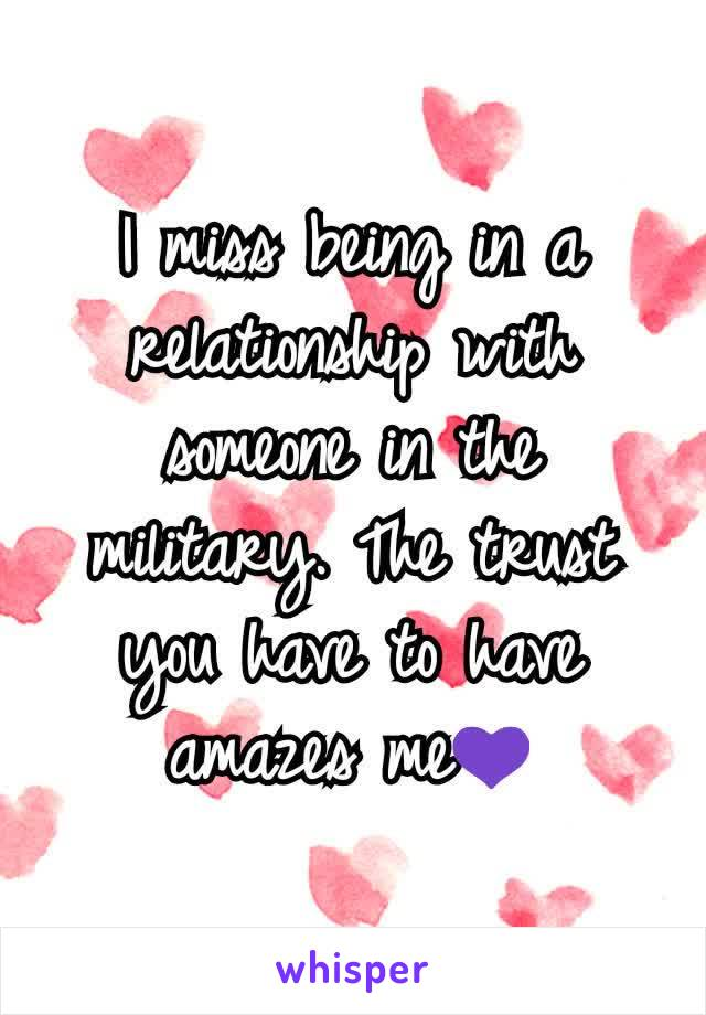 I miss being in a relationship with someone in the military. The trust you have to have amazes me💜