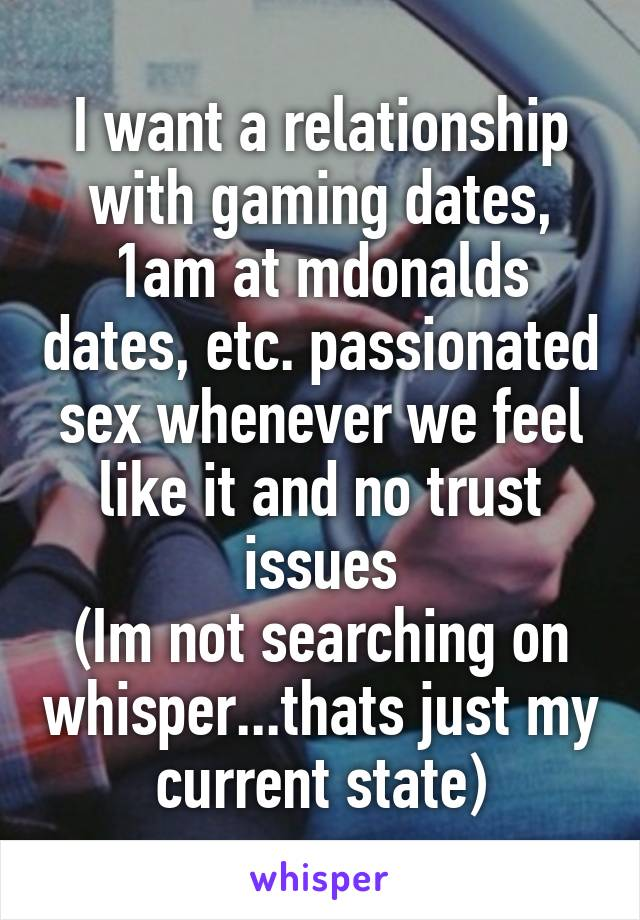 I want a relationship with gaming dates, 1am at mdonalds dates, etc. passionated sex whenever we feel like it and no trust issues (Im not searching on whisper...thats just my current state)