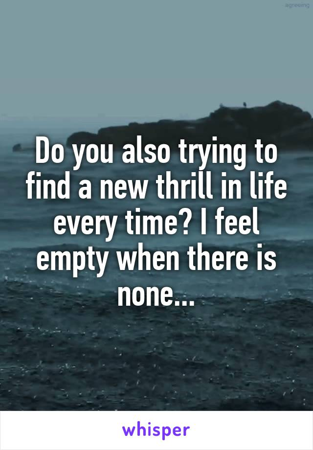 Do you also trying to find a new thrill in life every time? I feel empty when there is none...