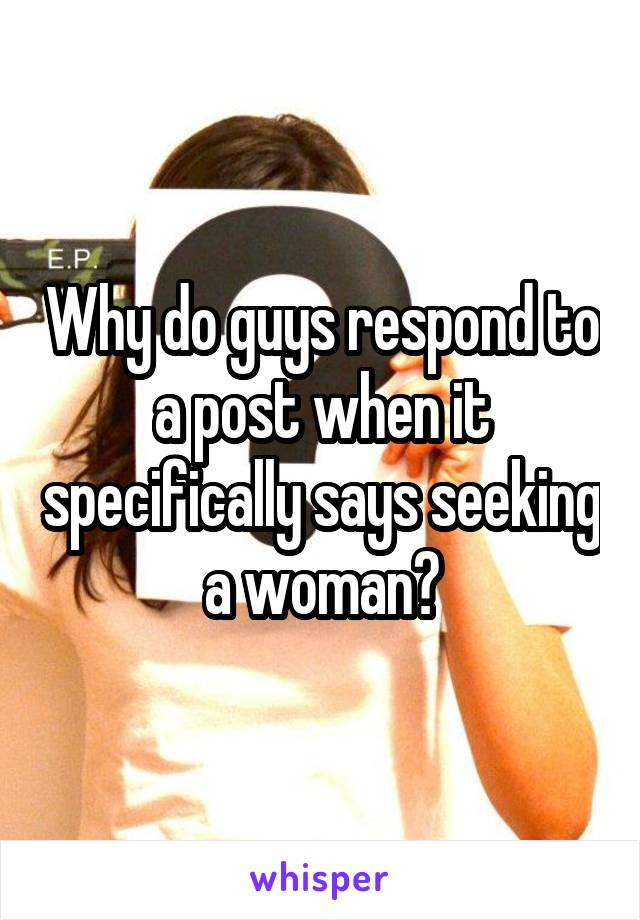 Why do guys respond to a post when it specifically says seeking a woman?