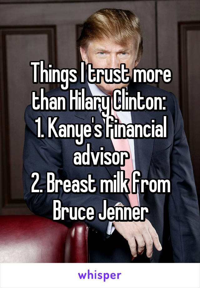 Things I trust more than Hilary Clinton:  1. Kanye's financial advisor 2. Breast milk from Bruce Jenner