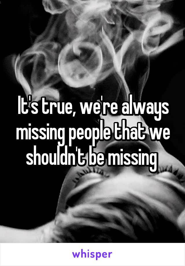 It's true, we're always missing people that we shouldn't be missing