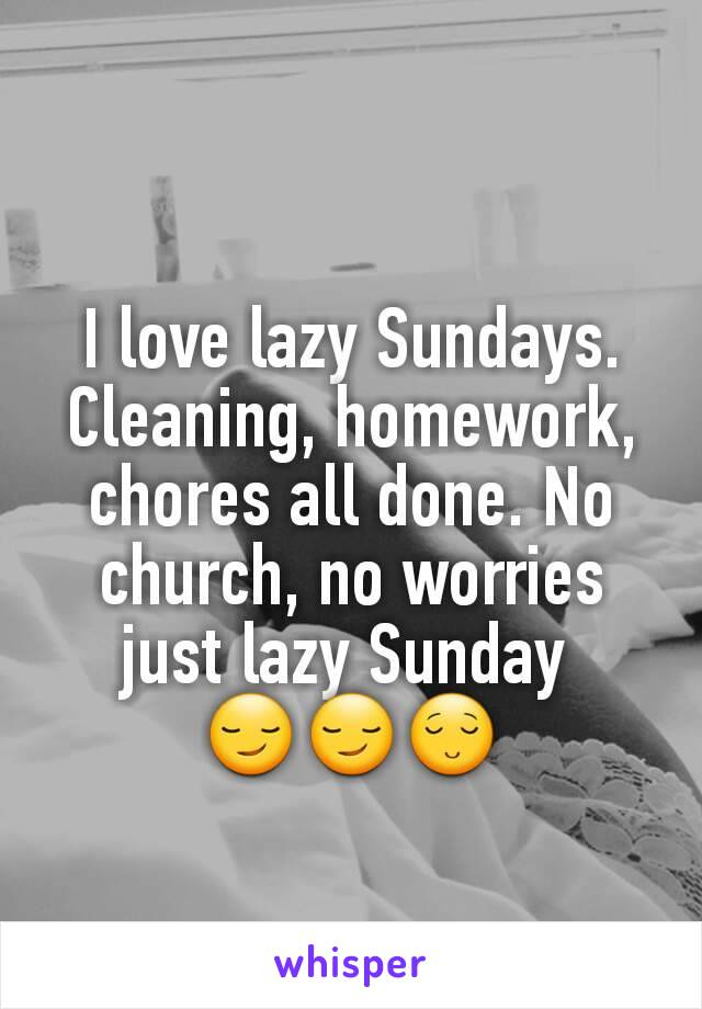 I love lazy Sundays. Cleaning, homework, chores all done. No church, no worries just lazy Sunday  😏😏😌