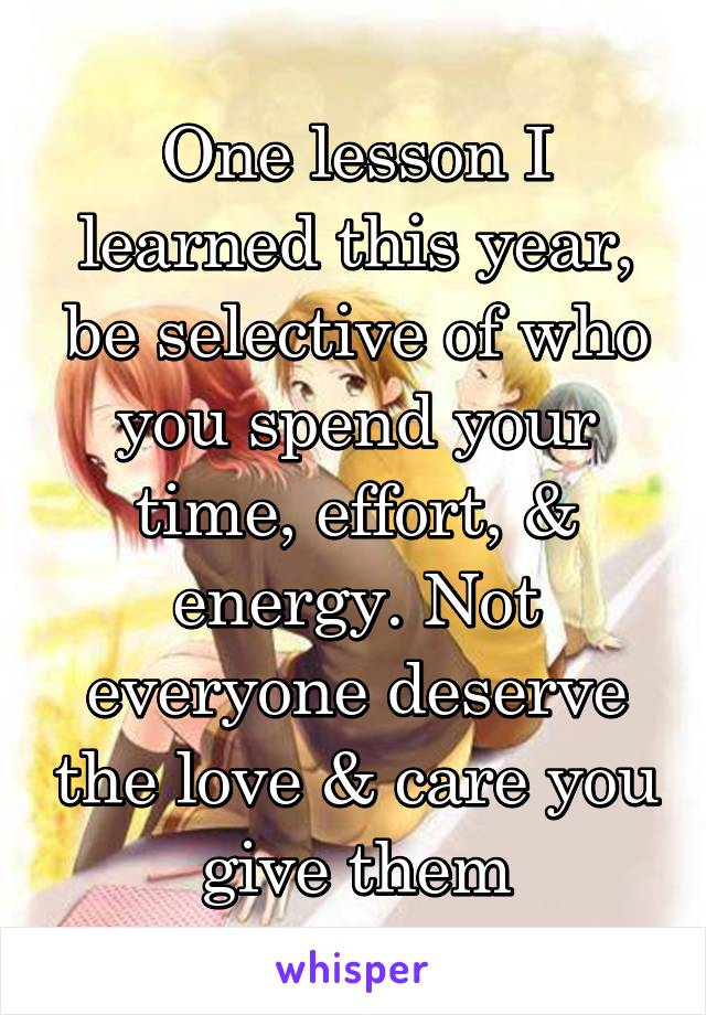 One lesson I learned this year, be selective of who you spend your time, effort, & energy. Not everyone deserve the love & care you give them