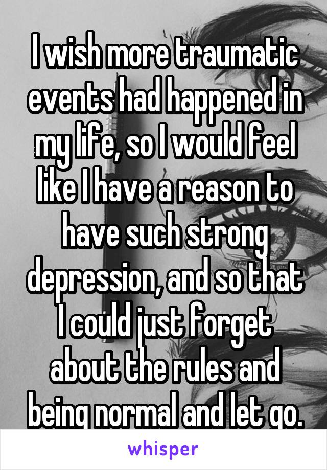 I wish more traumatic events had happened in my life, so I would feel like I have a reason to have such strong depression, and so that I could just forget about the rules and being normal and let go.