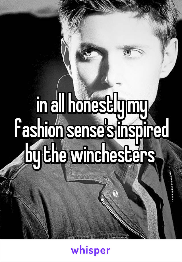 in all honestly my fashion sense's inspired by the winchesters