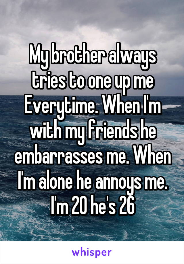 My brother always tries to one up me Everytime. When I'm with my friends he embarrasses me. When I'm alone he annoys me. I'm 20 he's 26