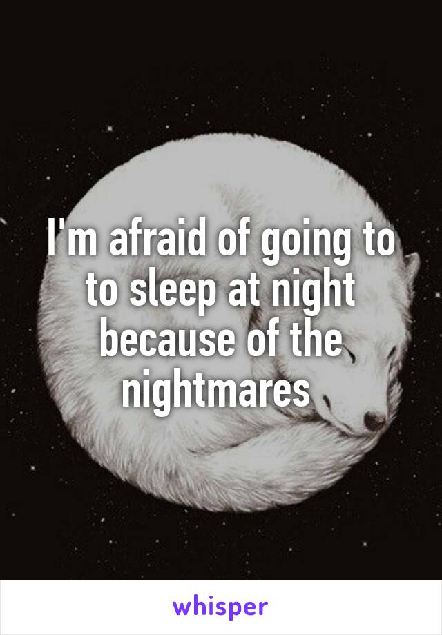 I'm afraid of going to to sleep at night because of the nightmares