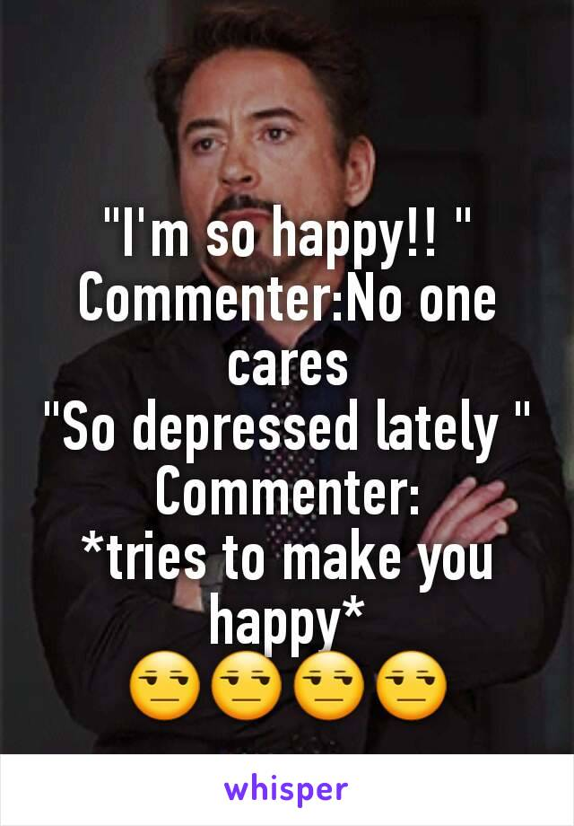 """""""I'm so happy!! """" Commenter:No one cares """"So depressed lately """" Commenter: *tries to make you happy* 😒😒😒😒"""