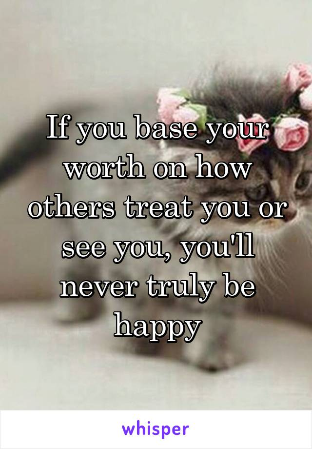 If you base your worth on how others treat you or see you, you'll never truly be happy