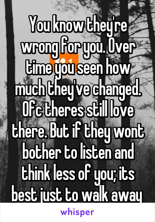You know they're wrong for you. Over time you seen how much they've changed. Ofc theres still love there. But if they wont bother to listen and think less of you; its best just to walk away