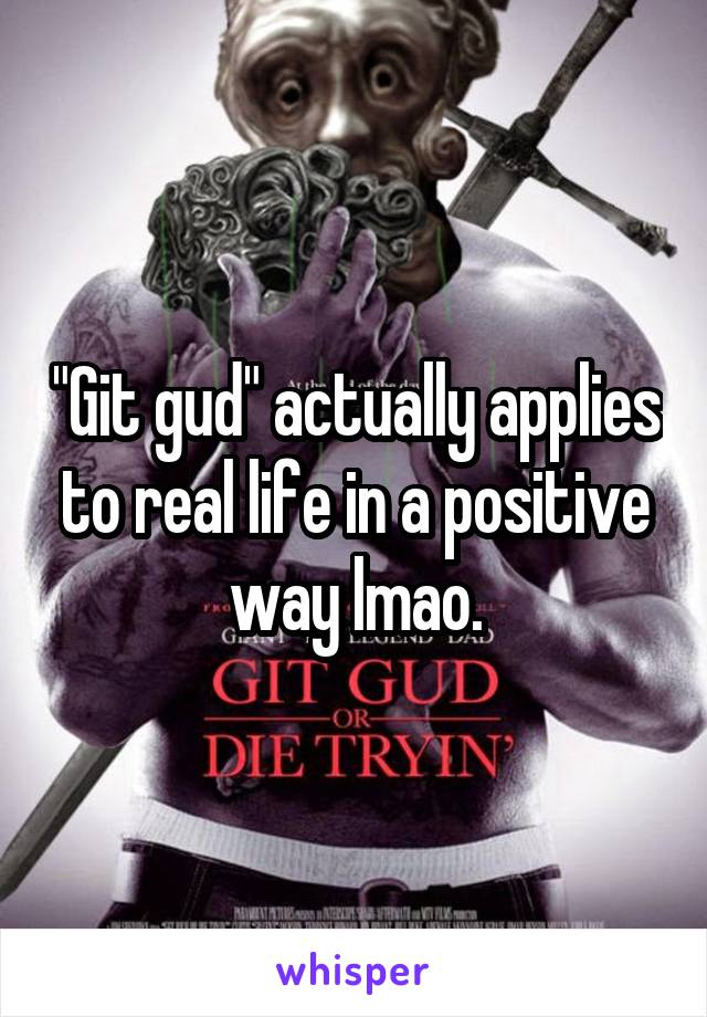 """Git gud"" actually applies to real life in a positive way lmao."