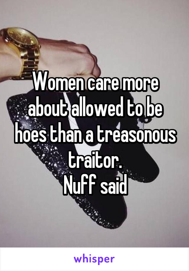 Women care more about allowed to be hoes than a treasonous traitor. Nuff said