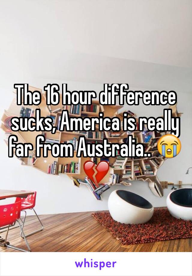 The 16 hour difference sucks, America is really far from Australia.. 😭💔
