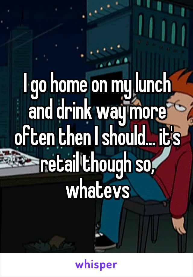 I go home on my lunch and drink way more often then I should... it's retail though so, whatevs