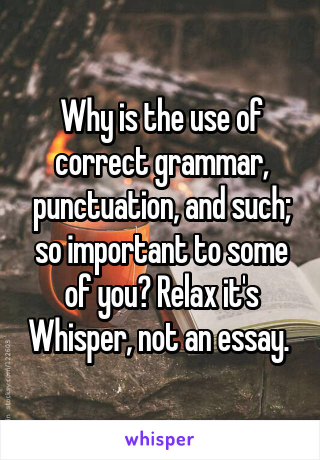Why is the use of correct grammar, punctuation, and such; so important to some of you? Relax it's Whisper, not an essay.