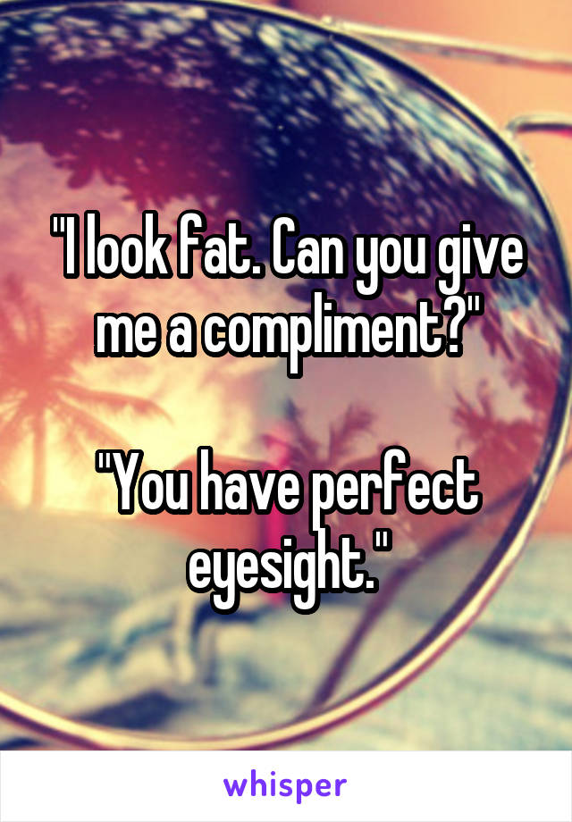 """I look fat. Can you give me a compliment?""  ""You have perfect eyesight."""