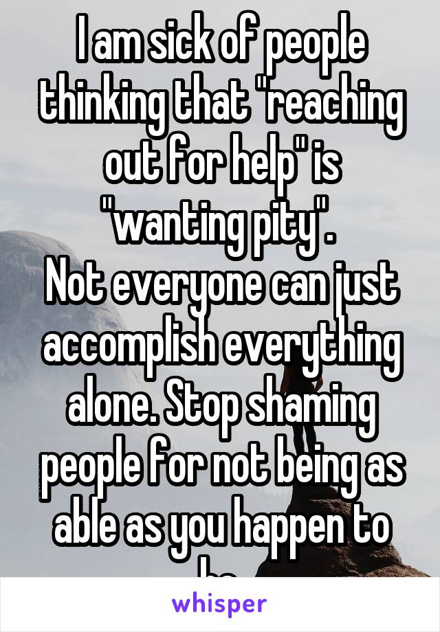 """I am sick of people thinking that """"reaching out for help"""" is """"wanting pity"""".  Not everyone can just accomplish everything alone. Stop shaming people for not being as able as you happen to be."""