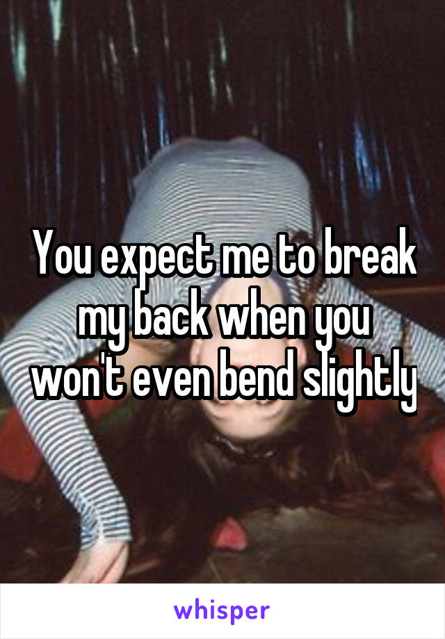 You expect me to break my back when you won't even bend slightly