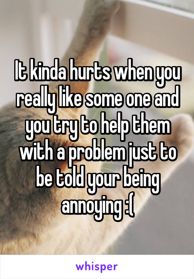 It kinda hurts when you really like some one and you try to help them with a problem just to be told your being annoying :(