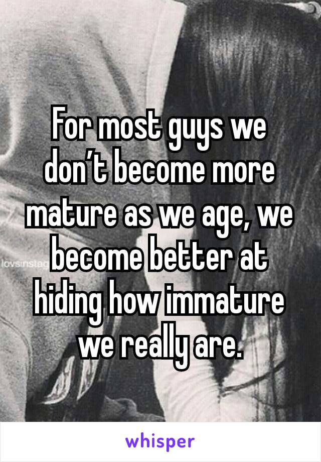 For most guys we don't become more mature as we age, we become better at hiding how immature we really are.