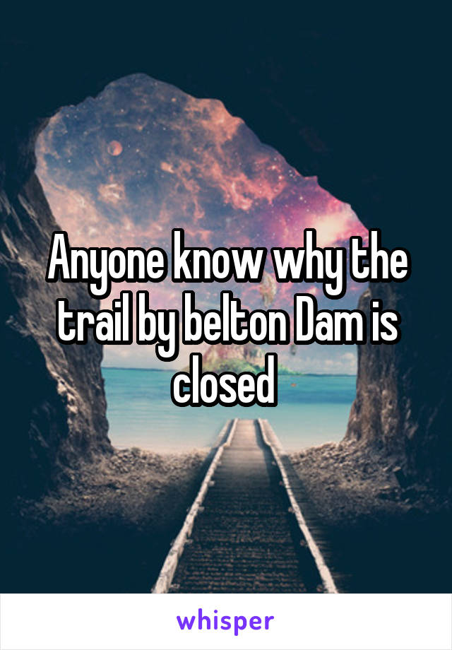 Anyone know why the trail by belton Dam is closed
