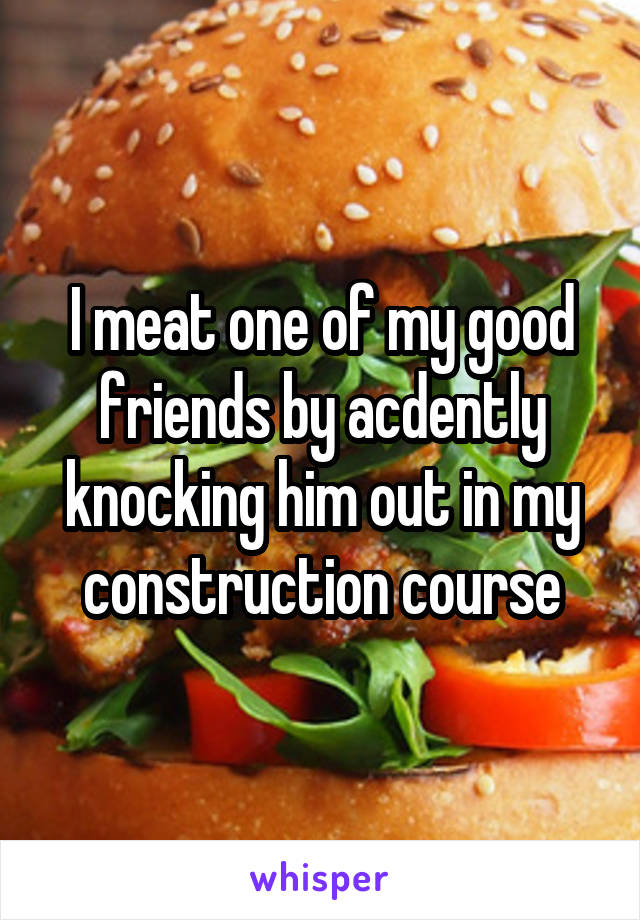 I meat one of my good friends by acdently knocking him out in my construction course
