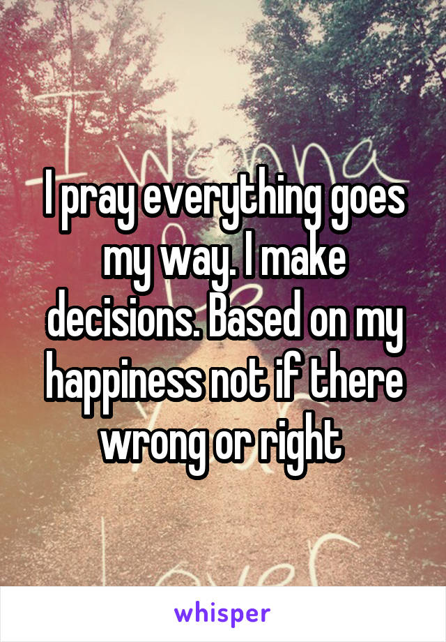 I pray everything goes my way. I make decisions. Based on my happiness not if there wrong or right