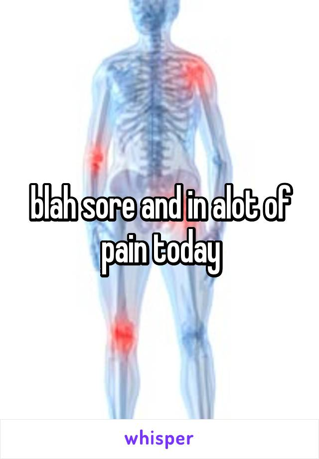 blah sore and in alot of pain today