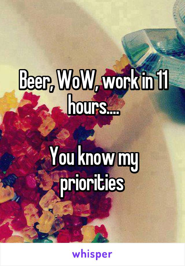Beer, WoW, work in 11 hours....  You know my priorities