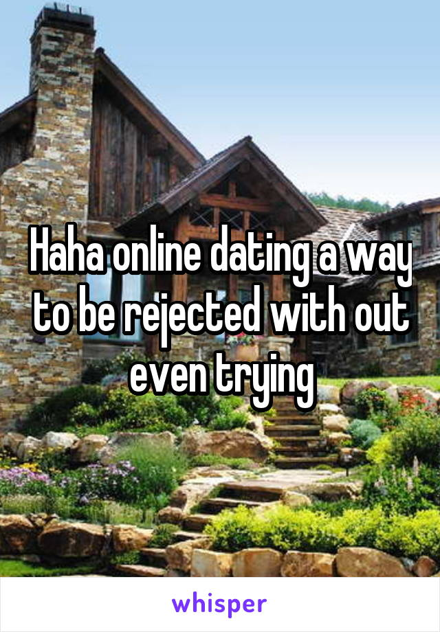 Haha online dating a way to be rejected with out even trying