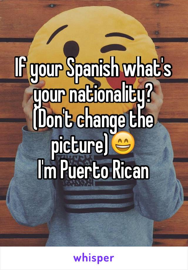 If your Spanish what's your nationality? (Don't change the picture)😄 I'm Puerto Rican
