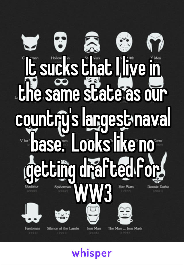 It sucks that I live in the same state as our country's largest naval base.  Looks like no getting drafted for WW3
