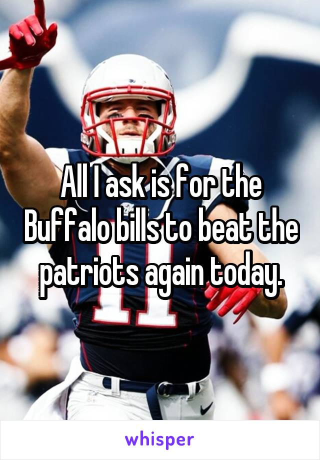 All I ask is for the Buffalo bills to beat the patriots again today.