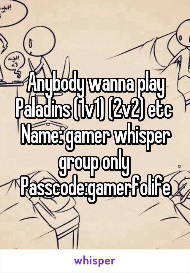 Anybody wanna play Paladins (1v1) (2v2) etc  Name: gamer whisper group only  Passcode:gamerfolife