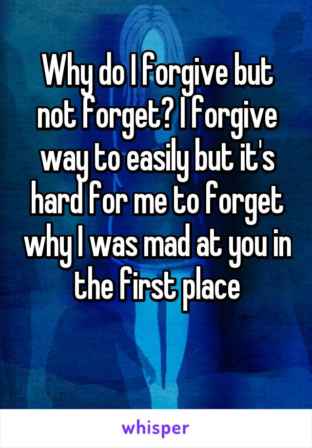 Why do I forgive but not forget? I forgive way to easily but it's hard for me to forget why I was mad at you in the first place