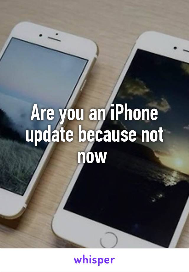 Are you an iPhone update because not now