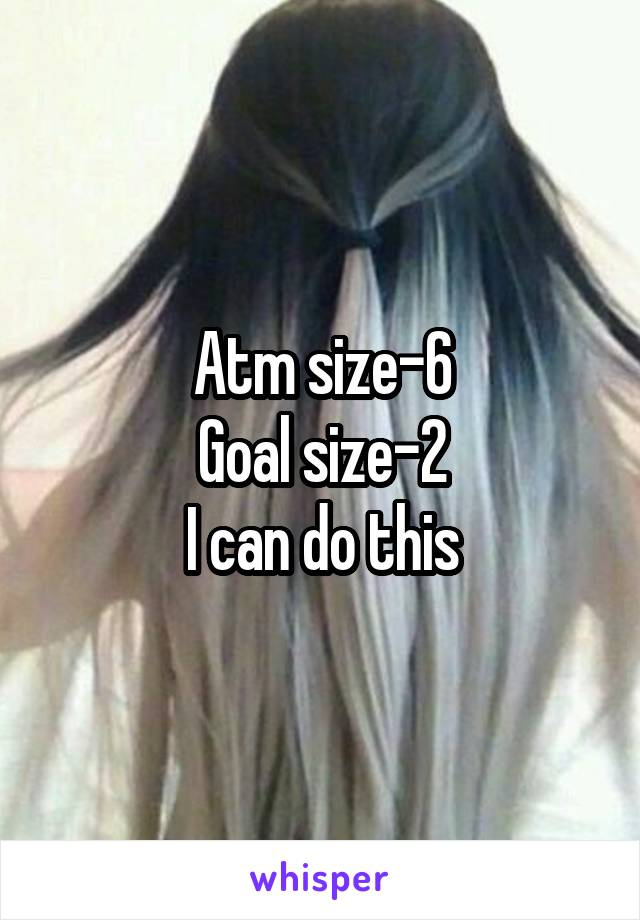 Atm size-6 Goal size-2 I can do this