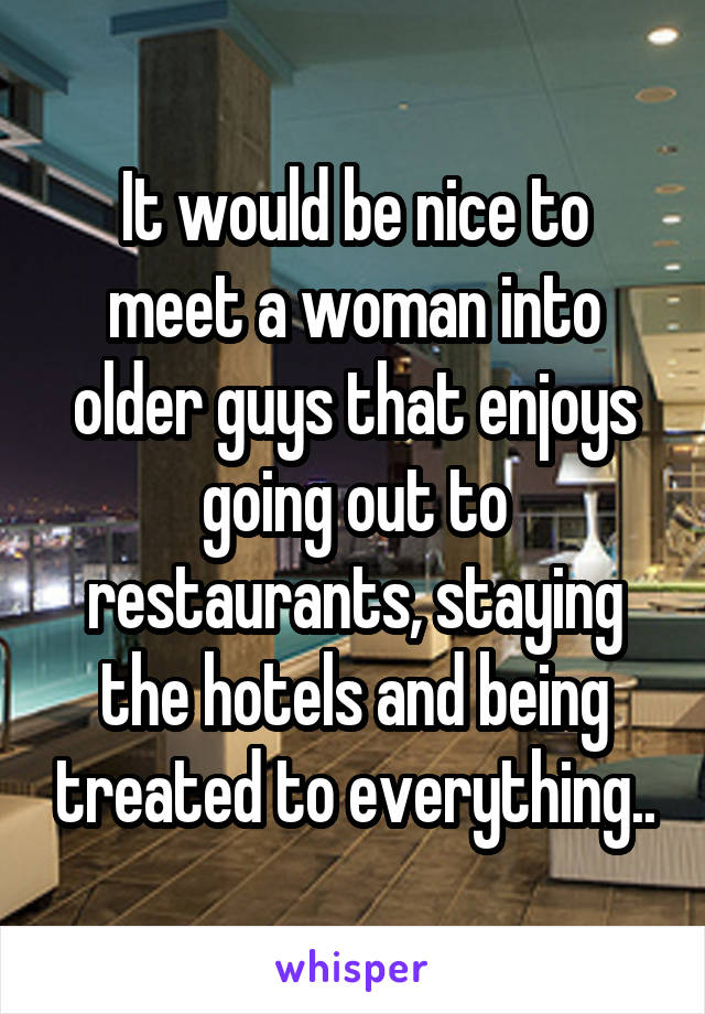 It would be nice to meet a woman into older guys that enjoys going out to restaurants, staying the hotels and being treated to everything..