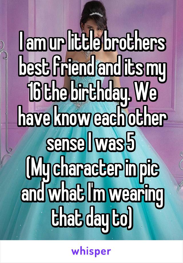 I am ur little brothers best friend and its my 16 the birthday. We have know each other sense I was 5  (My character in pic and what I'm wearing that day to)