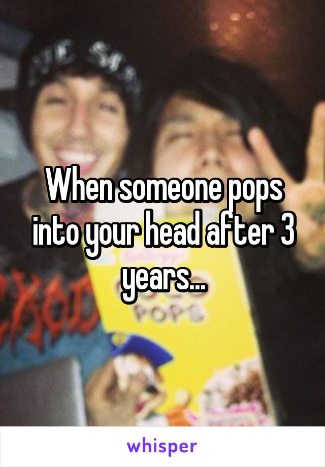When someone pops into your head after 3 years...
