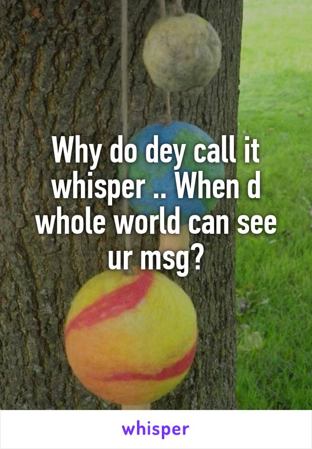 Why do dey call it whisper .. When d whole world can see ur msg?