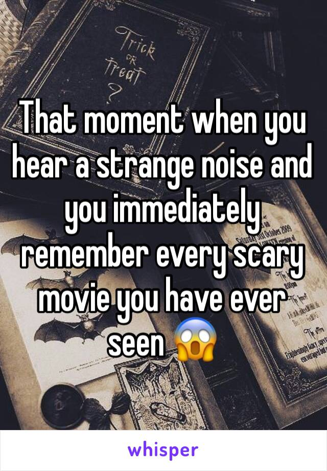That moment when you hear a strange noise and you immediately remember every scary movie you have ever seen 😱